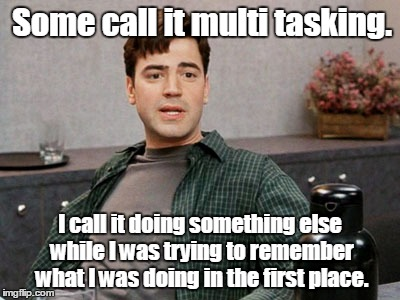 office space peter 1 | Some call it multi tasking. I call it doing something else while I was trying to remember what I was doing in the first place. | image tagged in office space peter 1 | made w/ Imgflip meme maker