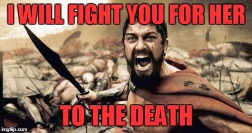 Sparta Leonidas Meme | I WILL FIGHT YOU FOR HER TO THE DEATH | image tagged in memes,sparta leonidas | made w/ Imgflip meme maker