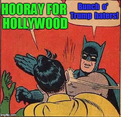 Sad to say,  the hate is real | HOORAY FOR HOLLYWOOD Bunch  o'  Trump  haters! | image tagged in memes,batman slapping robin | made w/ Imgflip meme maker