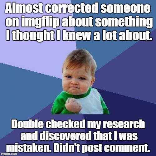 Success Kid Meme | Almost corrected someone on imgflip about something I thought I knew a lot about. Double checked my research and discovered that I was mista | image tagged in memes,success kid | made w/ Imgflip meme maker