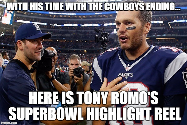 Romo Super Bowl Highlights |  WITH HIS TIME WITH THE COWBOYS ENDING... HERE IS TONY ROMO'S SUPERBOWL HIGHLIGHT REEL | image tagged in romo,brady,super bowl,football | made w/ Imgflip meme maker