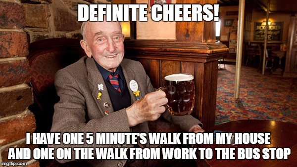DEFINITE CHEERS! I HAVE ONE 5 MINUTE'S WALK FROM MY HOUSE AND ONE ON THE WALK FROM WORK TO THE BUS STOP | made w/ Imgflip meme maker