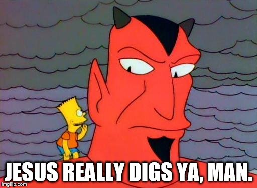 Bart Simpson and the Devil |  JESUS REALLY DIGS YA, MAN. | image tagged in bart simpson and the devil | made w/ Imgflip meme maker