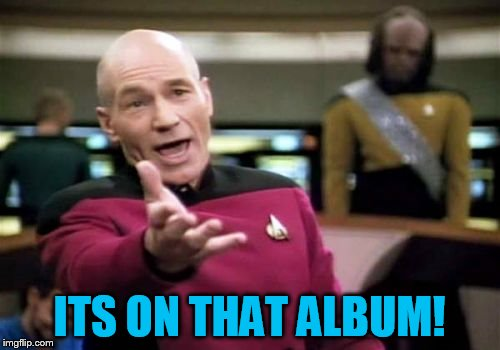 Picard Wtf Meme | ITS ON THAT ALBUM! | image tagged in memes,picard wtf | made w/ Imgflip meme maker