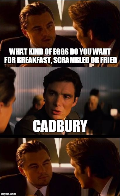 Inception Meme | WHAT KIND OF EGGS DO YOU WANT FOR BREAKFAST, SCRAMBLED OR FRIED CADBURY | image tagged in memes,inception | made w/ Imgflip meme maker
