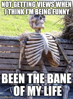 Waiting Skeleton Meme | NOT GETTING VIEWS WHEN I THINK I'M BEING FUNNY BEEN THE BANE OF MY LIFE | image tagged in memes,waiting skeleton | made w/ Imgflip meme maker