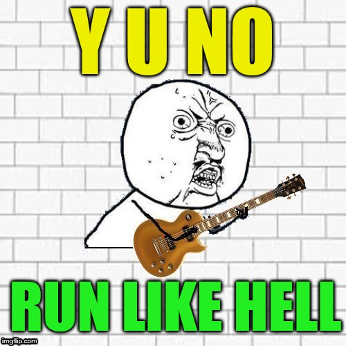 Y U No Pink Floyd | Y U NO RUN LIKE HELL | image tagged in y u no pink floyd | made w/ Imgflip meme maker