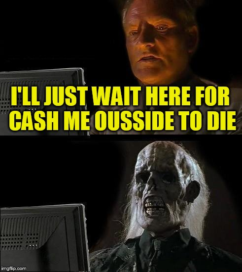 Ill Just Wait Here Meme | I'LL JUST WAIT HERE FOR CASH ME OUSSIDE TO DIE | image tagged in memes,ill just wait here | made w/ Imgflip meme maker