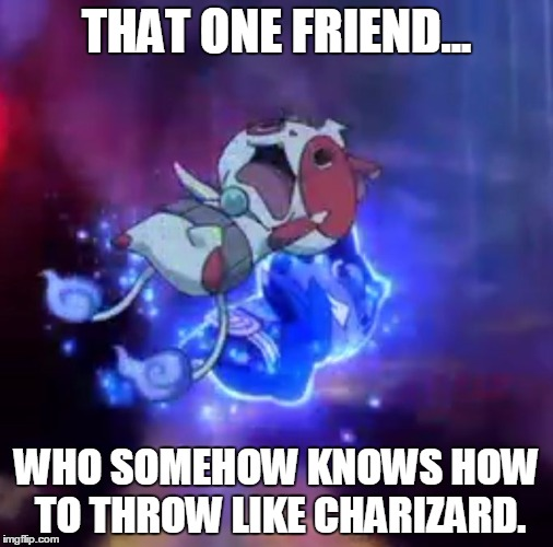 Meet Charnyan. | THAT ONE FRIEND... WHO SOMEHOW KNOWS HOW TO THROW LIKE CHARIZARD. | image tagged in that one friend | made w/ Imgflip meme maker