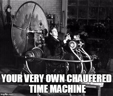 YOUR VERY OWN CHAUFERED TIME MACHINE | made w/ Imgflip meme maker