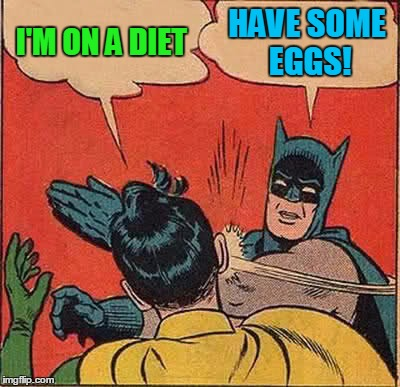 Batman Slapping Robin Meme | I'M ON A DIET HAVE SOME EGGS! | image tagged in memes,batman slapping robin | made w/ Imgflip meme maker