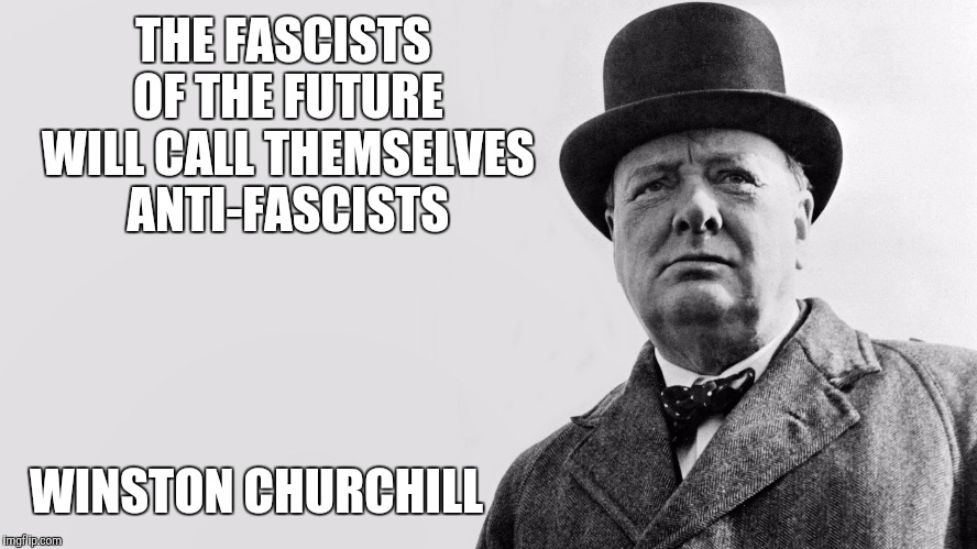churchill meme | THE FASCISTS OF THE FUTURE WILL CALL THEMSELVES ANTI-FASCISTS WINSTON CHURCHILL | image tagged in churchill meme | made w/ Imgflip meme maker