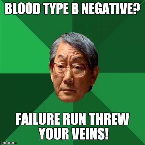 High Expectations Asian Father Meme | BLOOD TYPE B NEGATIVE? FAILURE RUN THREW YOUR VEINS! | image tagged in memes,high expectations asian father | made w/ Imgflip meme maker