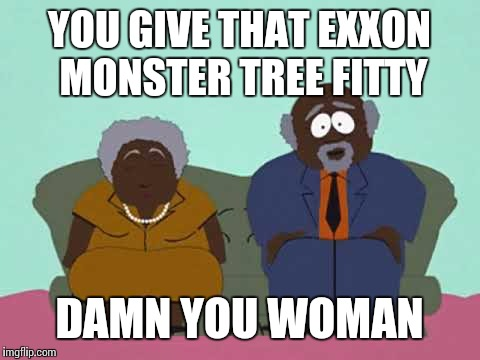 YOU GIVE THAT EXXON MONSTER TREE FITTY DAMN YOU WOMAN | made w/ Imgflip meme maker