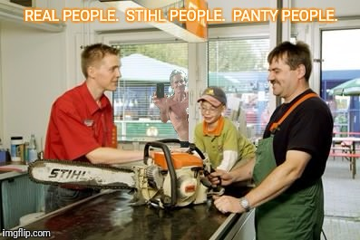 REAL PEOPLE.  STIHL PEOPLE.  PANTY PEOPLE. | made w/ Imgflip meme maker