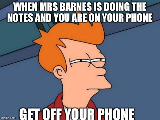 Futurama Fry Meme | WHEN MRS BARNES IS DOING THE NOTES AND YOU ARE ON YOUR PHONE GET OFF YOUR PHONE | image tagged in memes,futurama fry | made w/ Imgflip meme maker