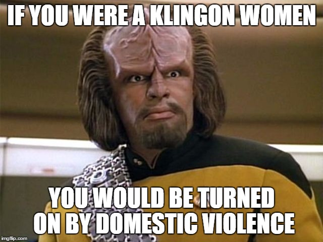suck my ridges | IF YOU WERE A KLINGON WOMEN YOU WOULD BE TURNED ON BY DOMESTIC VIOLENCE | image tagged in suck my ridges,klingon warrior,star trek the next generation,memes,lieutenant worf | made w/ Imgflip meme maker