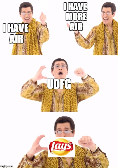 PPAP Meme | I HAVE AIR I HAVE MORE AIR UDFG | image tagged in memes,ppap | made w/ Imgflip meme maker