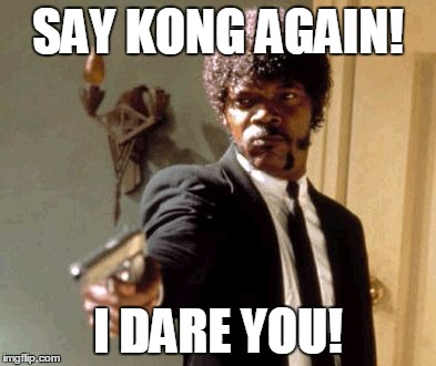 Say That Again I Dare You Meme | SAY KONG AGAIN! I DARE YOU! | image tagged in memes,say that again i dare you | made w/ Imgflip meme maker