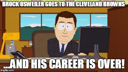 The Cleveland Browns...the elephant graveyard of NFL Players. | BROCK OSWEILER GOES TO THE CLEVELAND BROWNS ...AND HIS CAREER IS OVER! | image tagged in memes,aaaaand its gone,brock osweiler,cleveland browns | made w/ Imgflip meme maker