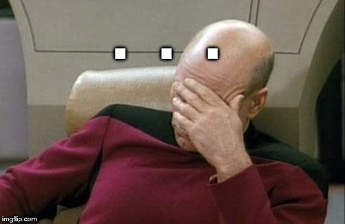 Captain Picard Facepalm Meme | .   .   . | image tagged in memes,captain picard facepalm | made w/ Imgflip meme maker