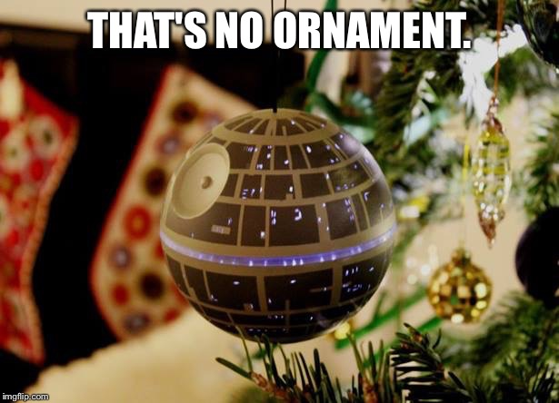 That's no ornament | THAT'S NO ORNAMENT. | image tagged in star wars,death star,christmas | made w/ Imgflip meme maker