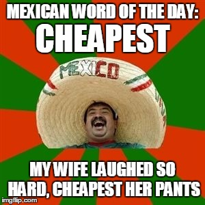 Mexican Word Of The Day | MEXICAN WORD OF THE DAY: MY WIFE LAUGHED SO HARD, CHEAPEST HER PANTS CHEAPEST | image tagged in succesful mexican,mexican word of the day,funny memes | made w/ Imgflip meme maker