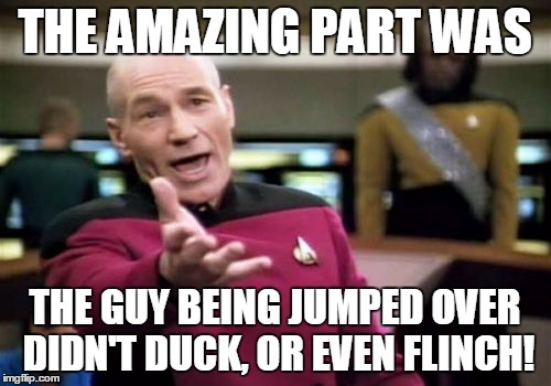 Picard Wtf Meme | THE AMAZING PART WAS THE GUY BEING JUMPED OVER DIDN'T DUCK, OR EVEN FLINCH! | image tagged in memes,picard wtf | made w/ Imgflip meme maker