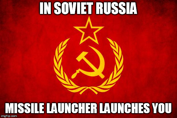 In Soviet Russia | IN SOVIET RUSSIA MISSILE LAUNCHER LAUNCHES YOU | image tagged in in soviet russia | made w/ Imgflip meme maker