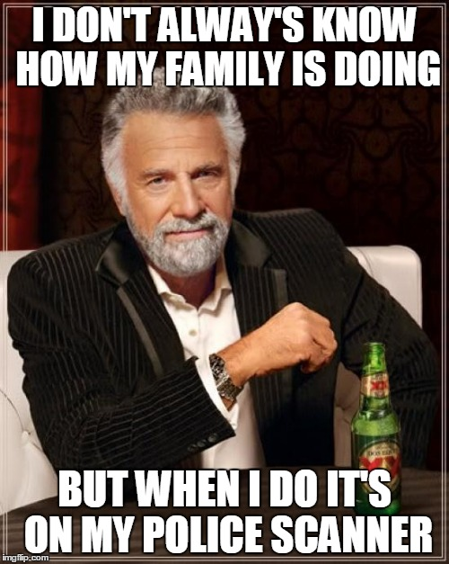 The Most Interesting Man In The World Meme | I DON'T ALWAY'S KNOW HOW MY FAMILY IS DOING BUT WHEN I DO IT'S ON MY POLICE SCANNER | image tagged in memes,the most interesting man in the world | made w/ Imgflip meme maker