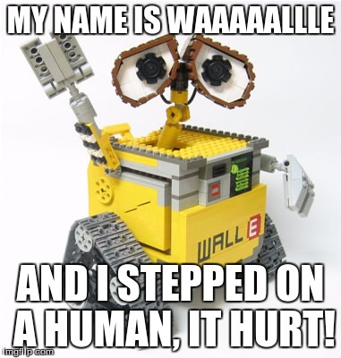 On a Scale of 1-stepping on a Human: how much pain are you in? | MY NAME IS WAAAAALLLE AND I STEPPED ON A HUMAN, IT HURT! | image tagged in lego week,first world problems,pain | made w/ Imgflip meme maker