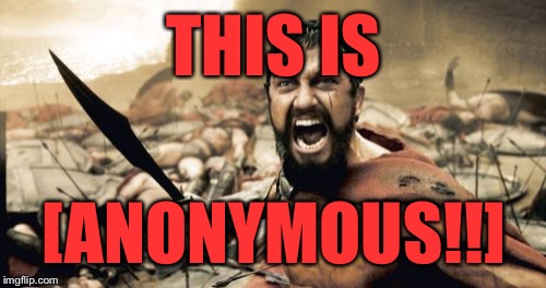 Sparta Leonidas Meme | THIS IS [ANONYMOUS!!] | image tagged in memes,sparta leonidas | made w/ Imgflip meme maker