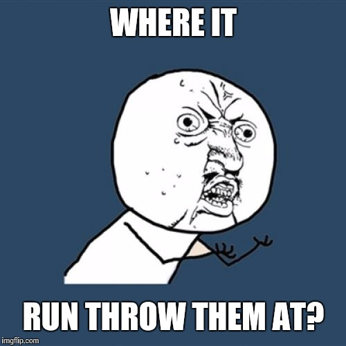 Y U No Meme | WHERE IT RUN THROW THEM AT? | image tagged in memes,y u no | made w/ Imgflip meme maker