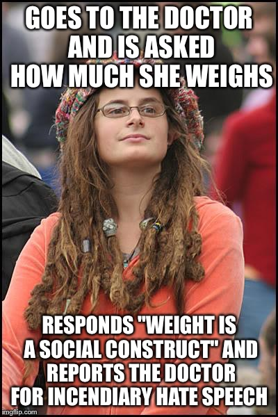 "College Liberal Meme | GOES TO THE DOCTOR AND IS ASKED HOW MUCH SHE WEIGHS RESPONDS ""WEIGHT IS A SOCIAL CONSTRUCT"" AND REPORTS THE DOCTOR FOR INCENDIARY HATE SPEEC 