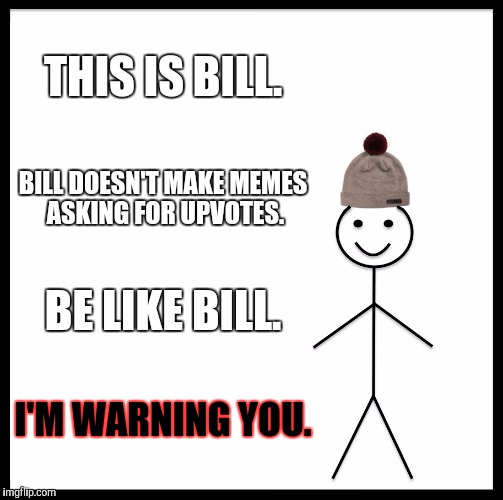 Be Like Bill Meme | THIS IS BILL. BILL DOESN'T MAKE MEMES ASKING FOR UPVOTES. BE LIKE BILL. I'M WARNING YOU. | image tagged in memes,be like bill | made w/ Imgflip meme maker