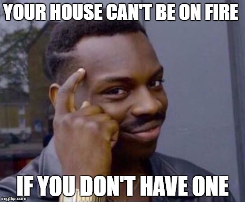 Smart Guy | YOUR HOUSE CAN'T BE ON FIRE IF YOU DON'T HAVE ONE | image tagged in smart guy | made w/ Imgflip meme maker