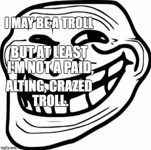 I MAY BE A TROLL BUT AT LEAST I'M NOT A PAID, ALTING, CRAZED TROLL. | made w/ Imgflip meme maker