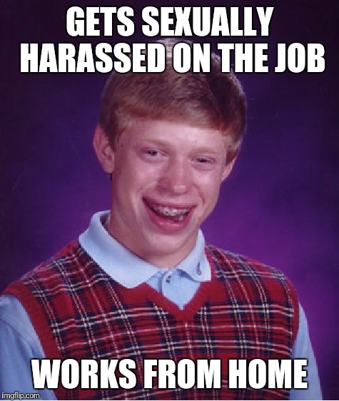 Work sucks! | GETS SEXUALLY HARASSED ON THE JOB WORKS FROM HOME | image tagged in memes,bad luck brian,sexual harassment | made w/ Imgflip meme maker