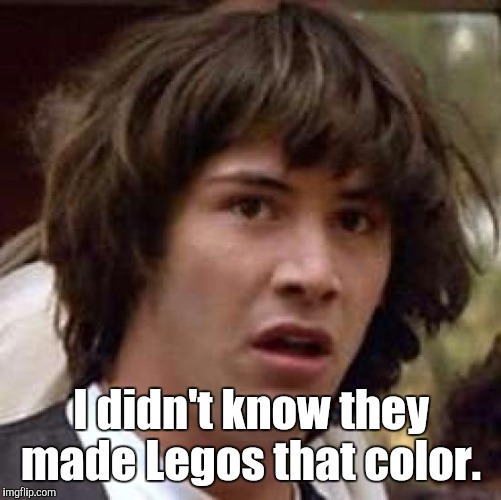 Conspiracy Keanu Meme | I didn't know they made Legos that color. | image tagged in memes,conspiracy keanu | made w/ Imgflip meme maker