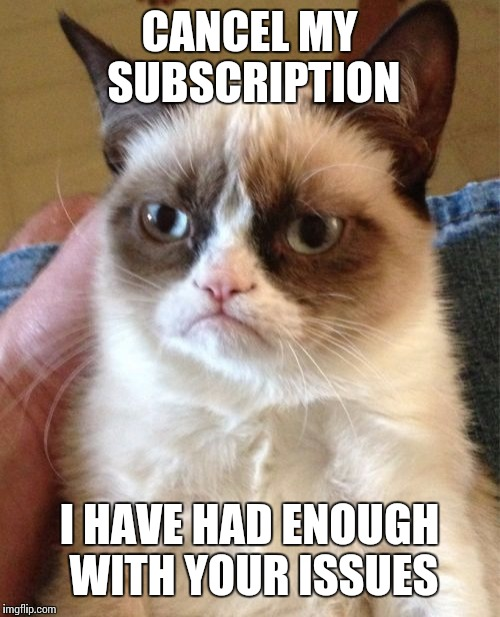 Grumpy Cat Meme | CANCEL MY SUBSCRIPTION I HAVE HAD ENOUGH WITH YOUR ISSUES | image tagged in memes,grumpy cat | made w/ Imgflip meme maker