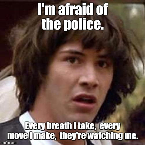 Conspiracy Keanu Meme | I'm afraid of the police. Every breath I take,  every move I make,  they're watching me. | image tagged in memes,conspiracy keanu | made w/ Imgflip meme maker