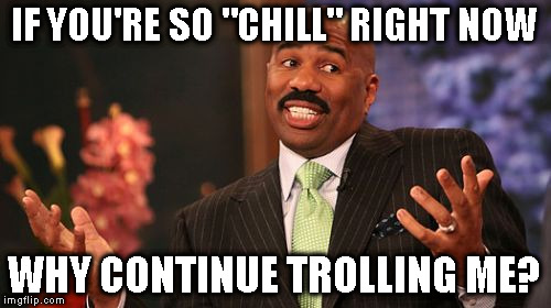 "Steve Harvey Meme | IF YOU'RE SO ""CHILL"" RIGHT NOW WHY CONTINUE TROLLING ME? 