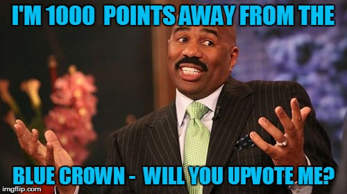 Steve Harvey Meme | I'M 1000  POINTS AWAY FROM THE BLUE CROWN -  WILL YOU UPVOTE ME? | image tagged in memes,steve harvey | made w/ Imgflip meme maker