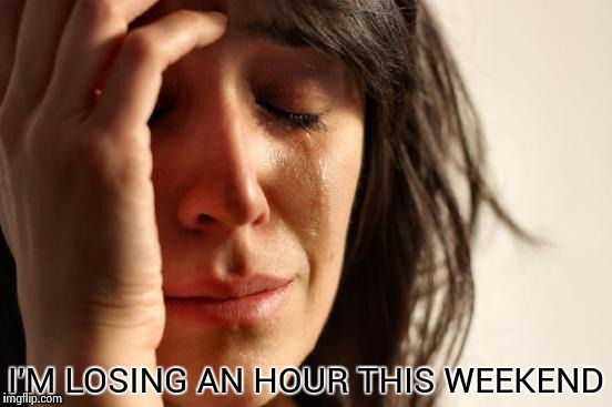 First World Problems Meme | I'M LOSING AN HOUR THIS WEEKEND | image tagged in memes,first world problems | made w/ Imgflip meme maker