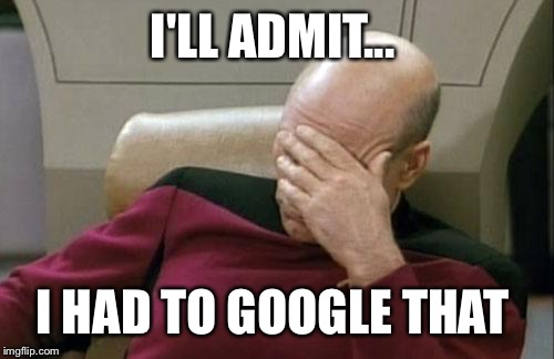 Captain Picard Facepalm Meme | I'LL ADMIT... I HAD TO GOOGLE THAT | image tagged in memes,captain picard facepalm | made w/ Imgflip meme maker