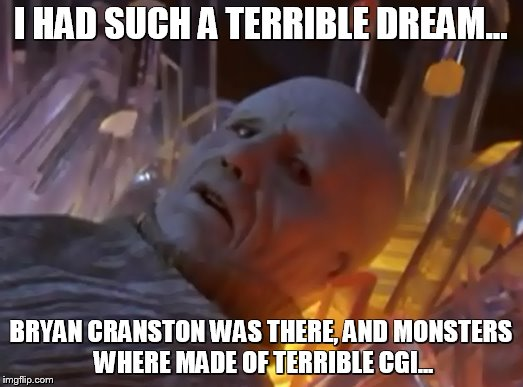 RIP Power rangers |  I HAD SUCH A TERRIBLE DREAM... BRYAN CRANSTON WAS THERE, AND MONSTERS WHERE MADE OF TERRIBLE CGI... | image tagged in power rangers,power rangers facepalm,power rangers 2017,zordon,fail | made w/ Imgflip meme maker