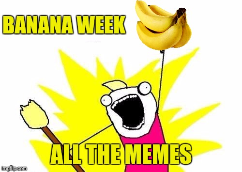 X All The Y Meme | BANANA WEEK ALL THE MEMES | image tagged in memes,x all the y | made w/ Imgflip meme maker