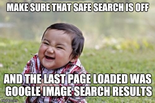 Evil Toddler Meme | MAKE SURE THAT SAFE SEARCH IS OFF AND THE LAST PAGE LOADED WAS GOOGLE IMAGE SEARCH RESULTS | image tagged in memes,evil toddler | made w/ Imgflip meme maker