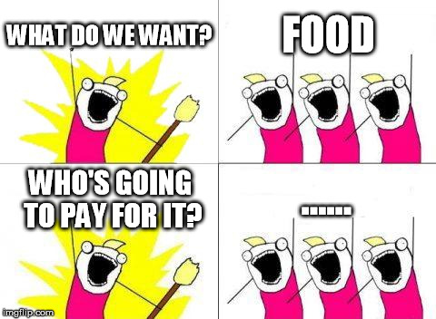 What Do We Want Meme | WHAT DO WE WANT? FOOD WHO'S GOING TO PAY FOR IT? ...... | image tagged in memes,what do we want | made w/ Imgflip meme maker