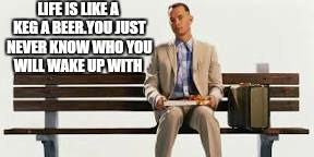 Mumma always said. .. |  LIFE IS LIKE A KEG A BEER.YOU JUST NEVER KNOW WHO YOU WILL WAKE UP WITH | image tagged in memes,forrest gump box of chocolates,beer,dating,advice | made w/ Imgflip meme maker